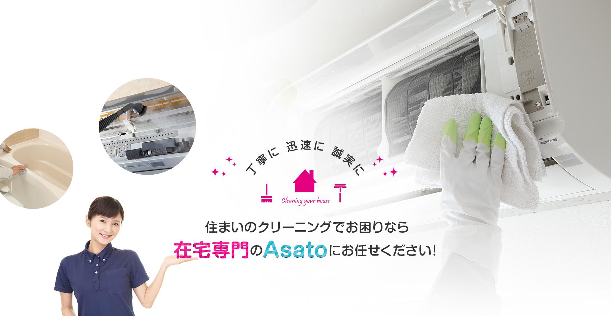 丁寧に迅速に誠実に 住まいのクリーニングでお困りなら、在宅専門のAsatoにお任せください!